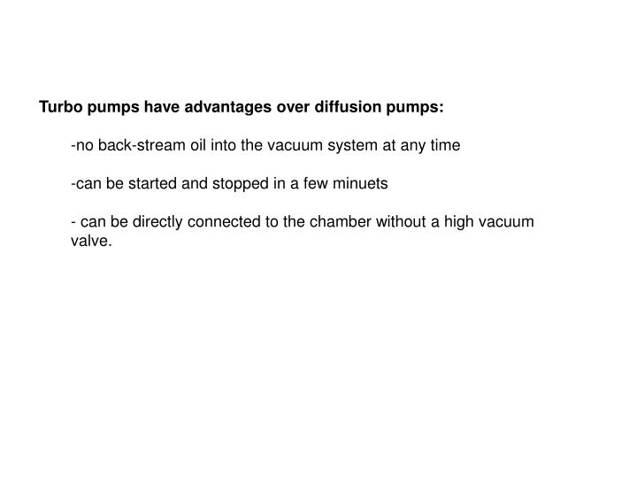 Turbo pumps have advantages over diffusion pumps: