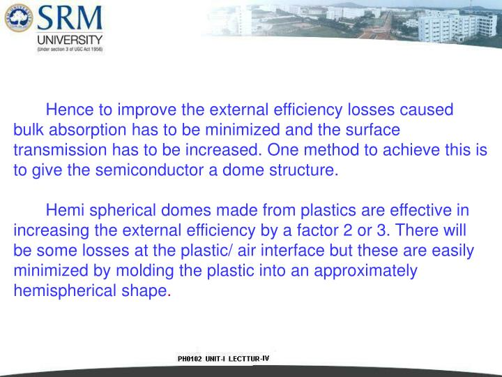 Hence to improve the external efficiency losses caused bulk absorption has to be minimized and the surface transmission has to be increased. One method to achieve this is to give the semiconductor a dome structure.