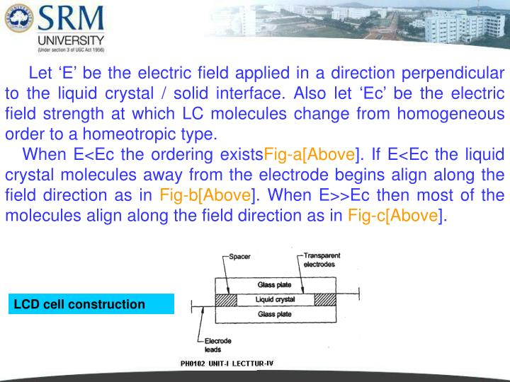 Let 'E' be the electric field applied in a direction perpendicular to the liquid crystal / solid interface. Also let 'Ec' be the electric field strength at which LC molecules change from homogeneous order to a homeotropic type.