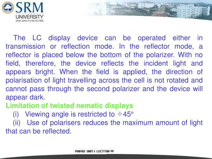 The LC display device can be operated either in transmission or reflection mode. In the reflector mode, a reflector is placed below the bottom of the polarizer. With no field, therefore, the device reflects the incident light and appears bright. When the field is applied, the direction of polarisation of light travelling across the cell is not rotated and cannot pass through the second polarizer and the device will appear dark.