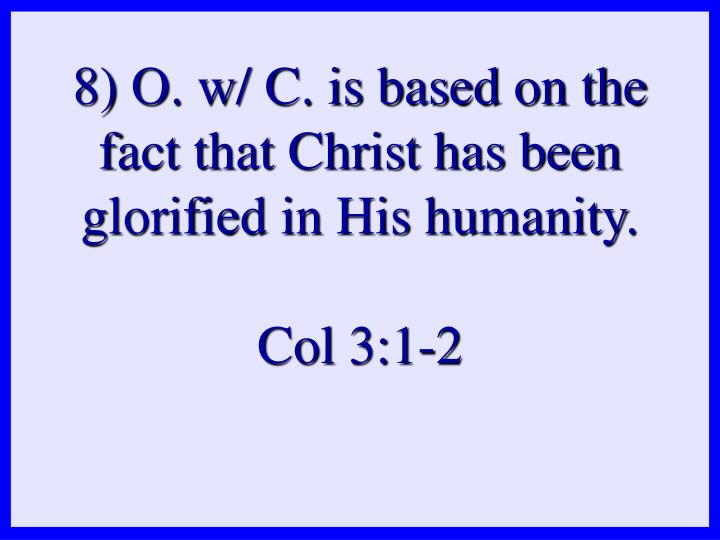 8) O. w/ C. is based on the fact that Christ has been glorified in His humanity.