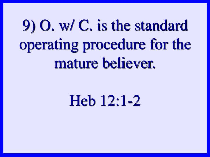9) O. w/ C. is the standard operating procedure for the mature believer.
