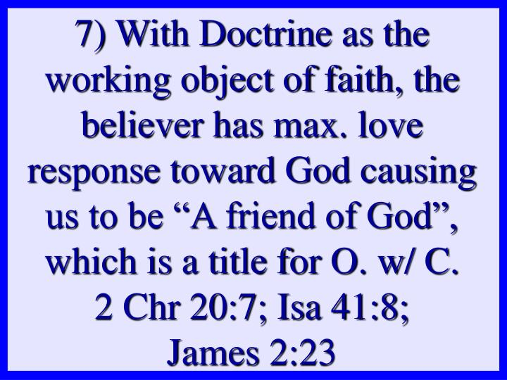 "7) With Doctrine as the working object of faith, the believer has max. love response toward God causing us to be ""A friend of God"", which is a title for O. w/ C."
