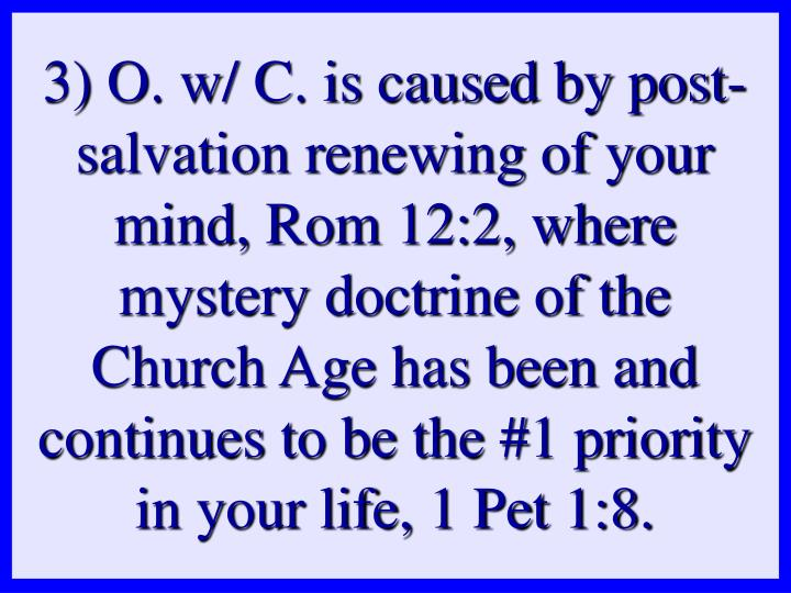 3) O. w/ C. is caused by post-salvation renewing of your mind, Rom 12:2, where mystery doctrine of the Church Age has been and continues to be the #1 priority in your life, 1 Pet 1:8.