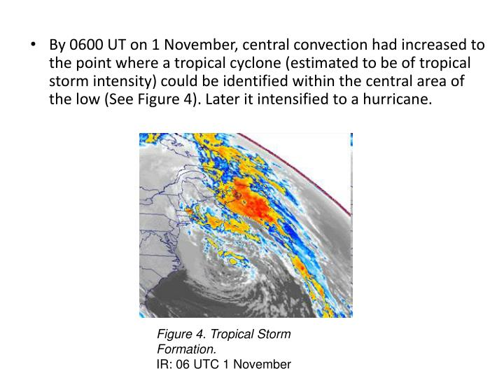 By 0600 UT on 1 November, central convection had increased to the point where a tropical cyclone (estimated to be of tropical storm intensity) could be identified within the central area of the low (See Figure 4). Later it intensified to a hurricane.