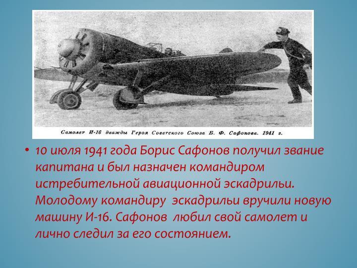 10 июля 1941 года Борис Сафонов получил звание капитана и был назначен командиром истребительной авиационной эскадрильи. Молодому командиру  эскадрильи вручили новую машину И-16.