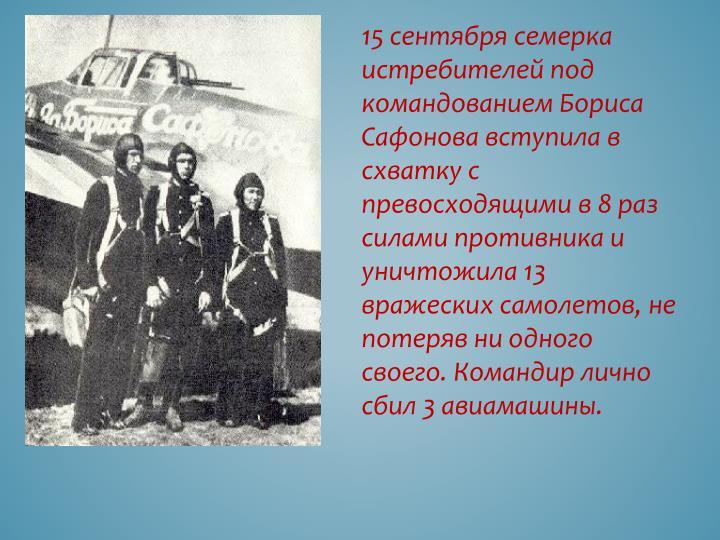 15 сентября семерка истребителей под командованием Бориса Сафонова вступила в схватку с превосходящими в 8 раз силами противника и уничтожила 13 вражеских самолетов, не потеряв ни одного своего. Командир лично сбил 3