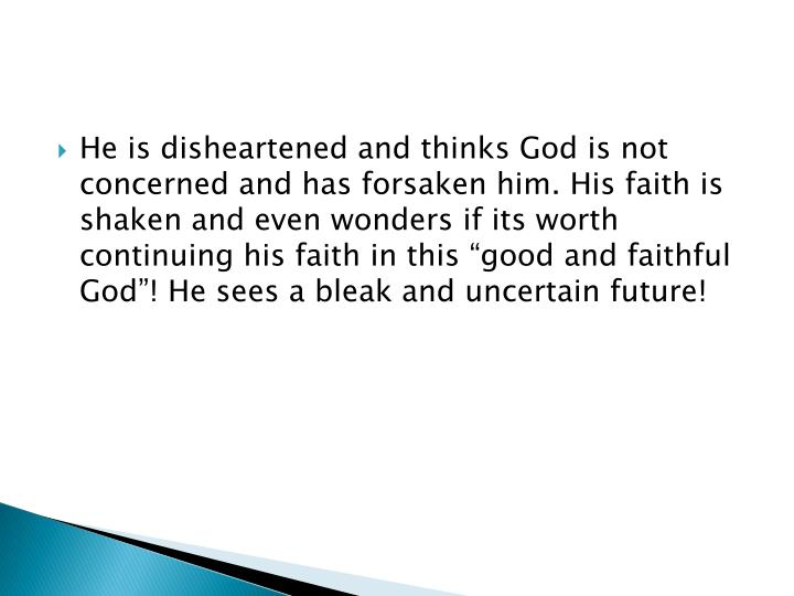"""He is disheartened and thinks God is not concerned and has forsaken him. His faith is shaken and even wonders if its worth continuing his faith in this """"good and faithful God""""! He sees a bleak and uncertain future!"""