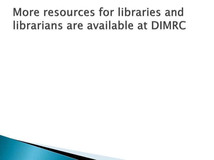 More resources for libraries and librarians are available at DIMRC