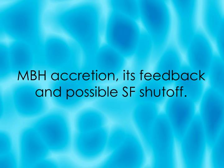 MBH accretion, its feedback and possible SF shutoff.
