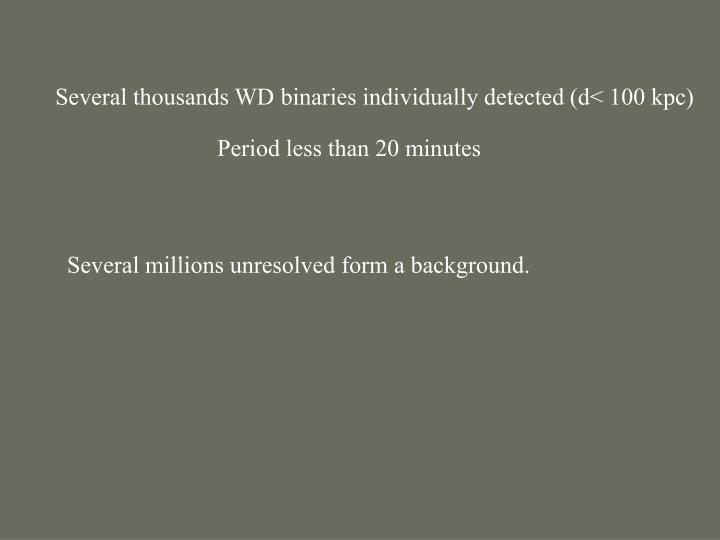 Several thousands WD binaries individually detected (d< 100 kpc)