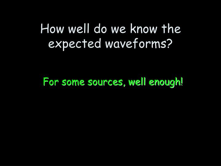 How well do we know the expected waveforms?