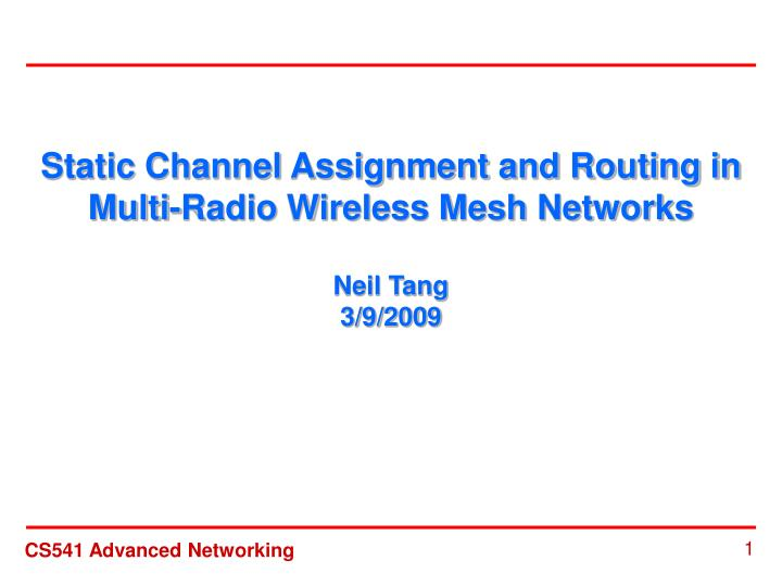 Static channel assignment and routing in multi radio wireless mesh networks neil tang 3 9 2009