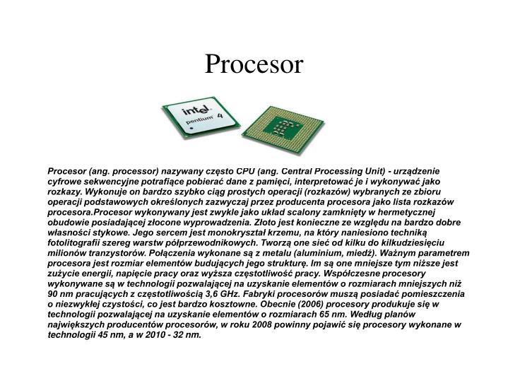 Procesor (ang. processor) nazywany często CPU (ang. Central Processing Unit) - urządzenie cyfrowe sekwencyjne potrafiące pobierać dane z pamięci, interpretować je i wykonywać jako rozkazy. Wykonuje on bardzo szybko ciąg prostych operacji (rozkazów) wybranych ze zbioru operacji podstawowych określonych zazwyczaj przez producenta procesora jako lista rozkazów procesora.Procesor wykonywany jest zwykle jako układ scalony zamknięty w hermetycznej obudowie posiadającej złocone wyprowadzenia. Złoto jest konieczne ze względu na bardzo dobre własności stykowe. Jego sercem jest monokryształ krzemu, na który naniesiono techniką fotolitografii szereg warstw półprzewodnikowych. Tworzą one sieć od kilku do kilkudziesięciu milionów tranzystorów. Połączenia wykonane są z metalu (aluminium, miedź). Ważnym parametrem procesora jest rozmiar elementów budujących jego strukturę. Im są one mniejsze tym niższe jest zużycie energii, napięcie pracy oraz wyższa częstotliwość pracy. Współczesne procesory wykonywane są w technologii pozwalającej na uzyskanie elementów o rozmiarach mniejszych niż 90 nm pracujących z częstotliwością 3,6 GHz. Fabryki procesorów muszą posiadać pomieszczenia o niezwykłej czystości, co jest bardzo kosztowne. Obecnie (2006) procesory produkuje się w technologii pozwalającej na uzyskanie elementów o rozmiarach 65 nm. Według planów największych producentów procesorów, w roku 2008 powinny pojawić się procesory wykonane w technologii 45 nm, a w 2010 - 32 nm.