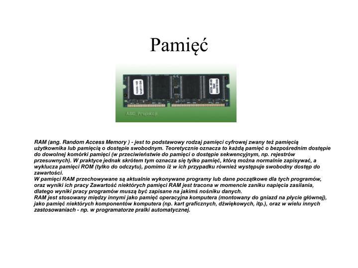 RAM (ang. Random Access Memory ) - jest to podstawowy rodzaj pamięci cyfrowej zwany też pamięcią użytkownika lub pamięcią o dostępie swobodnym. Teoretycznie oznacza to każdą pamięć o bezpośrednim dostępie do dowolnej komórki pamięci (w przeciwieństwie do pamięci o dostępie sekwencyjnym, np. rejestrów przesuwnych). W praktyce jednak skrótem tym oznacza się tylko pamięć, którą można normalnie zapisywać, a wyklucza pamięci ROM (tylko do odczytu), pomimo iż w ich przypadku również występuje swobodny dostęp do zawartości.