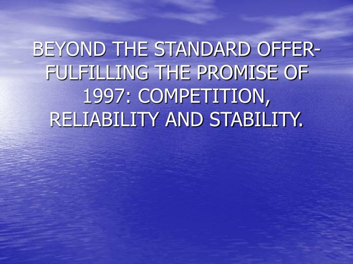 Beyond the standard offer fulfilling the promise of 1997 competition reliability and stability