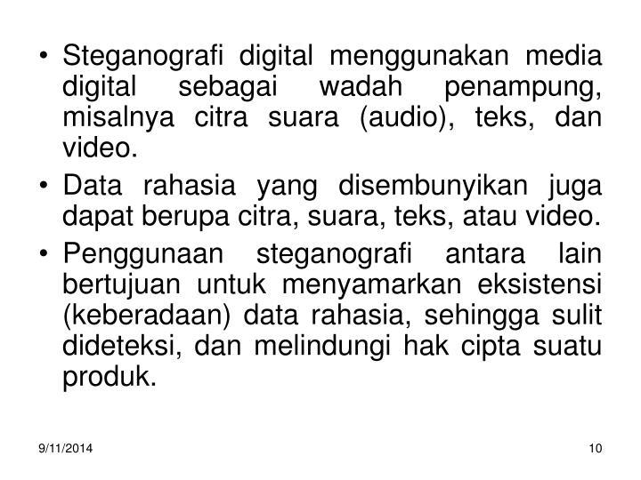 Steganografi digital menggunakan media digital sebagai wadah penampung, misalnya citra suara (audio), teks, dan video.