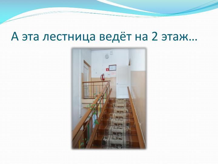 А эта лестница ведёт на 2 этаж…