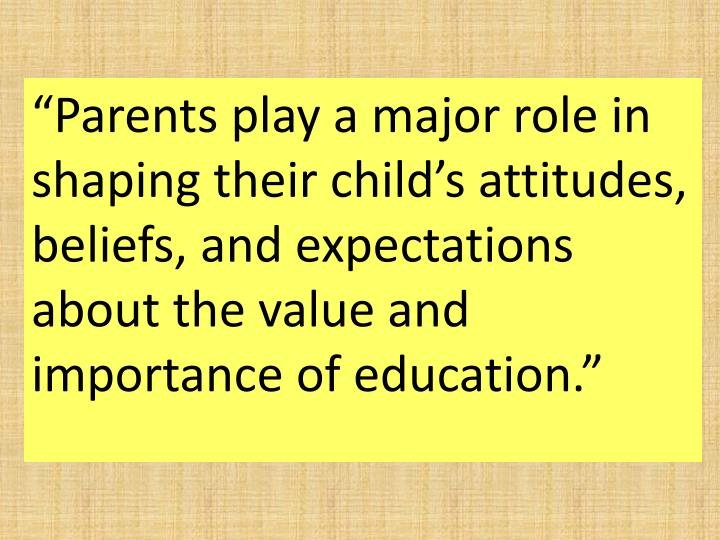 """Parents play a major role in shaping their child's attitudes, beliefs, and expectations about t..."