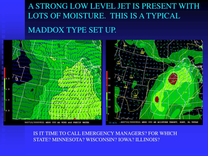 A STRONG LOW LEVEL JET IS PRESENT WITH LOTS OF MOISTURE.  THIS IS A TYPICAL MADDOX TYPE SET UP.