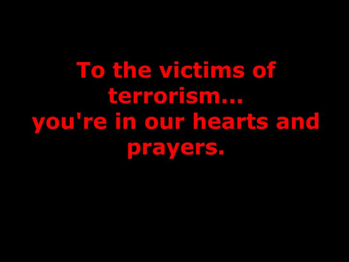 To the victims of terrorism...