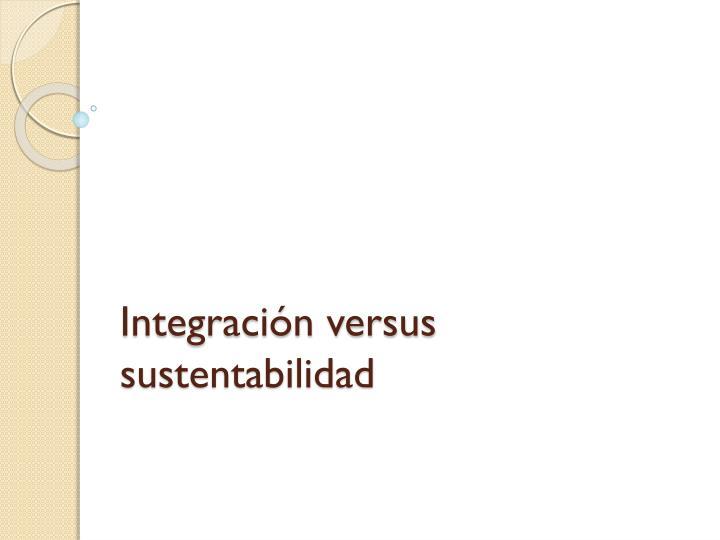 Integración versus sustentabilidad
