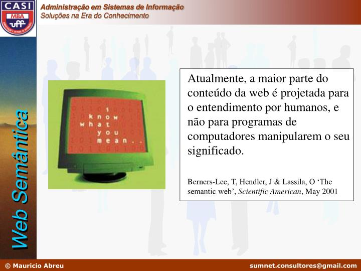 Atualmente, a maior parte do conteúdo da web é projetada para o entendimento por humanos, e não para programas de computadores manipularem o seu significado.