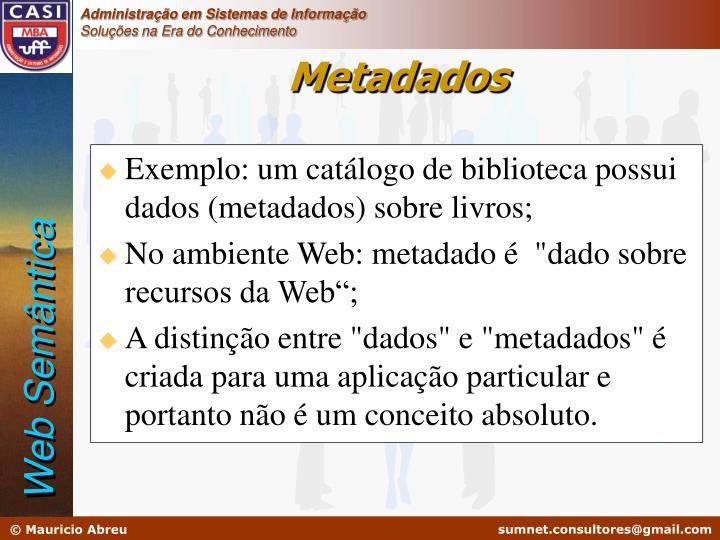 Exemplo: um catálogo de biblioteca possui  dados (metadados) sobre livros;