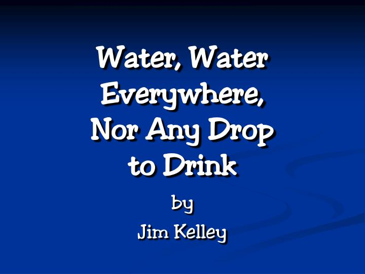 water water everywhere nor any drop to drink n.
