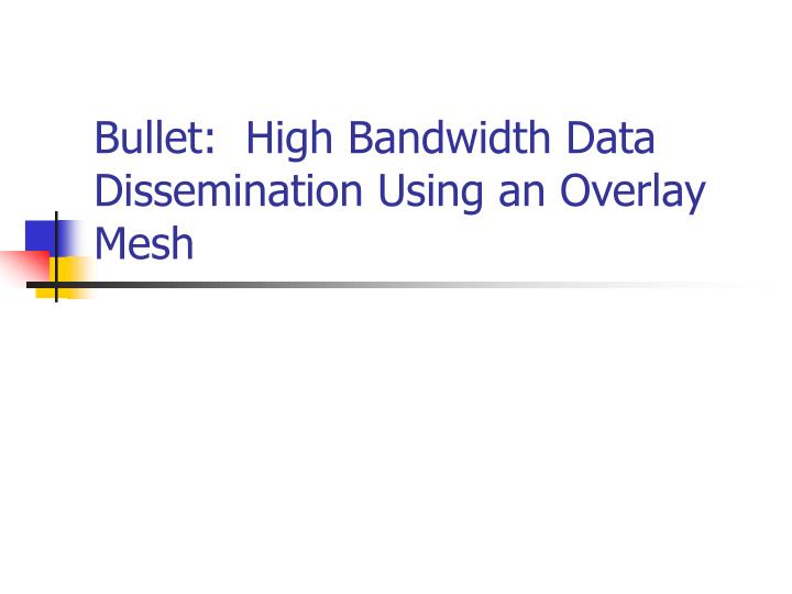 Bullet:  High Bandwidth Data Dissemination Using an Overlay Mesh