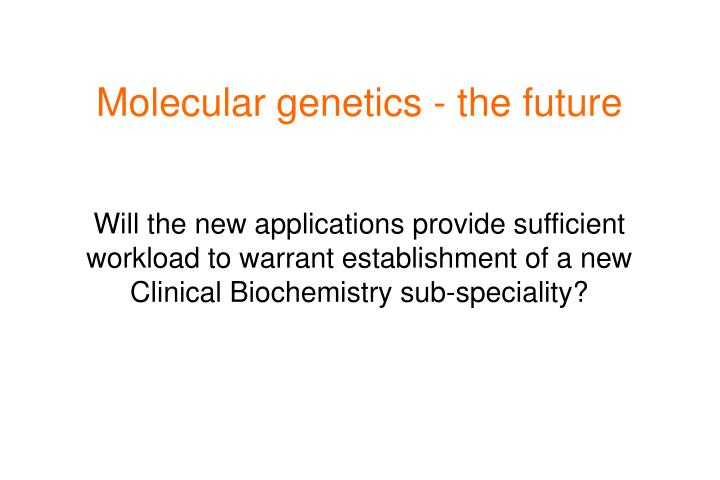 Molecular genetics - the future