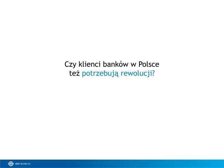 Czy klienci banków w Polsce