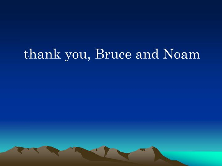 thank you, Bruce and Noam