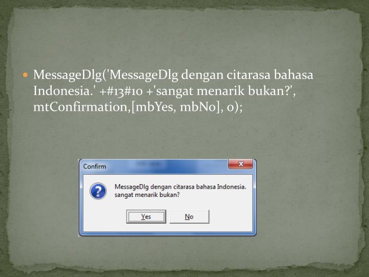 MessageDlg('MessageDlg dengan citarasa bahasa Indonesia.' +#13#10 +'sangat menarik bukan?', mtConfirmation,[mbYes, mbNo], 0);