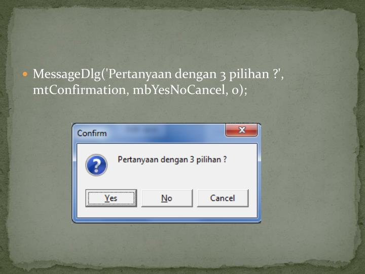MessageDlg('Pertanyaan dengan 3 pilihan ?', mtConfirmation, mbYesNoCancel, 0);