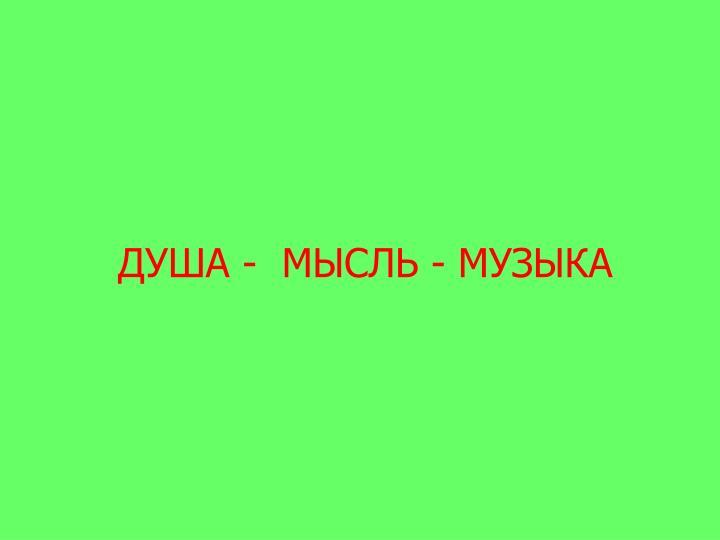 ДУША -  МЫСЛЬ - МУЗЫКА