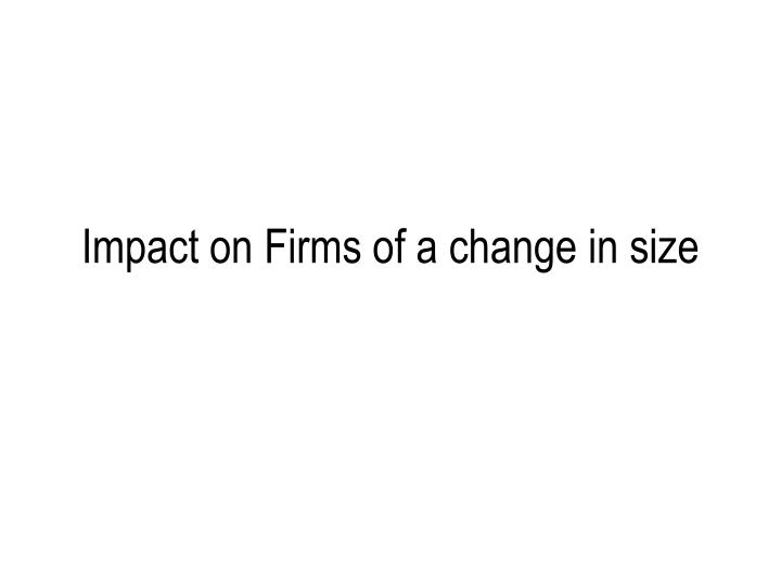 Impact on firms of a change in size
