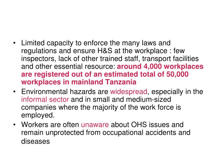 Limited capacity to enforce the many laws and regulations and ensure H&S at the workplace : few inspectors, lack of other trained staff, transport facilities and other essential resource: