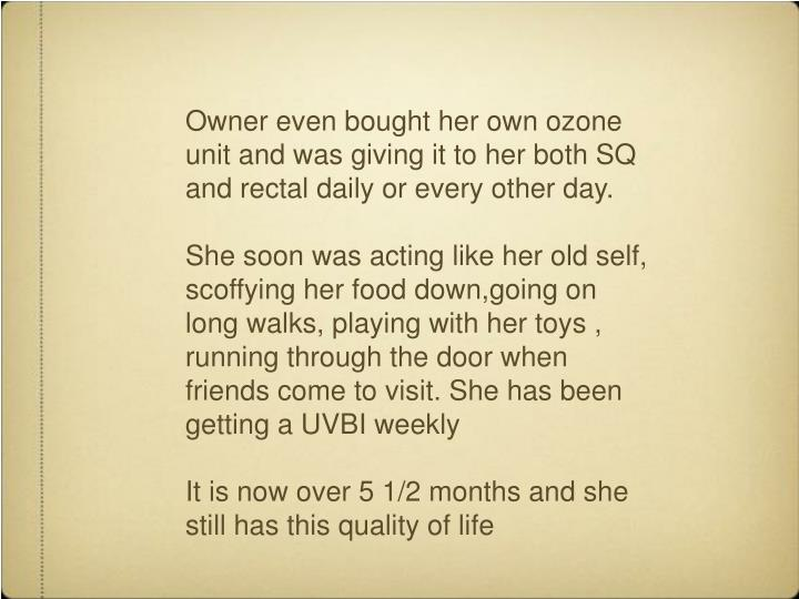Owner even bought her own ozone unit and was giving it to her both SQ and rectal daily or every other day.