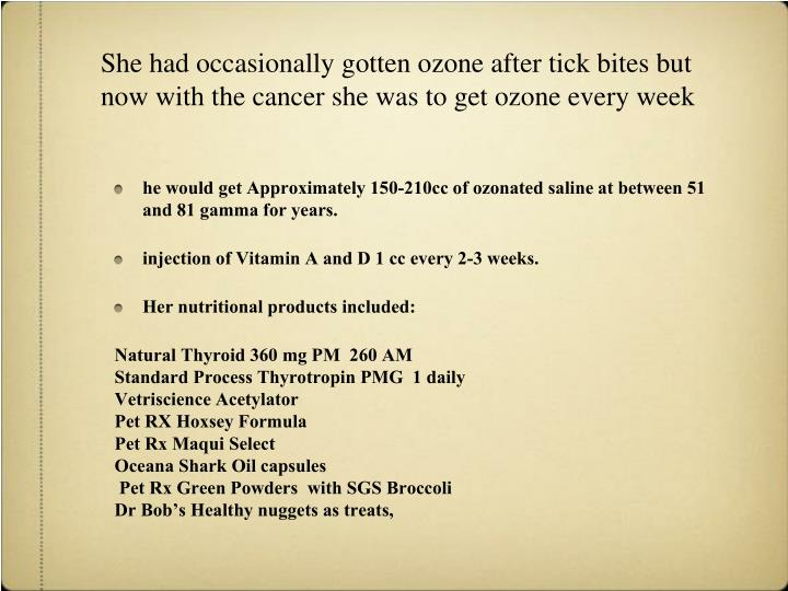 She had occasionally gotten ozone after tick bites but now with the cancer she was to get ozone every week