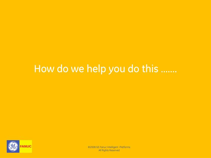 How do we help you do this …….