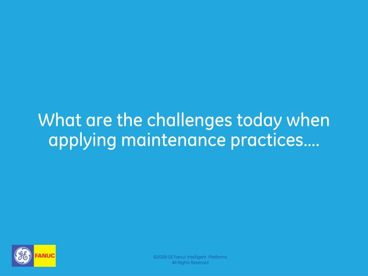 What are the challenges today when applying maintenance practices