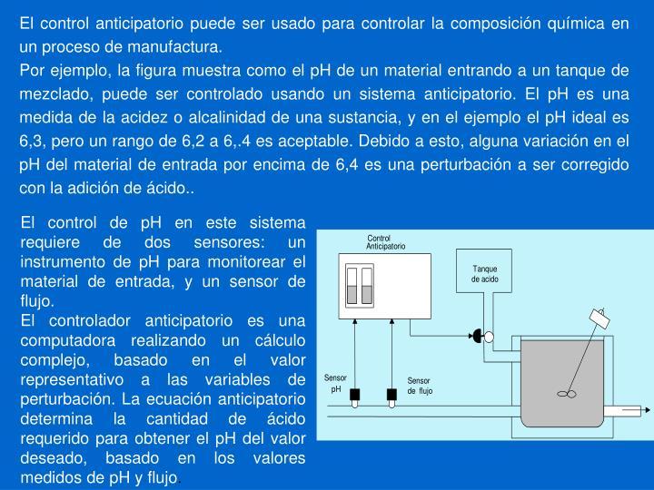 El control anticipatorio puede ser usado para controlar la composición química en un proceso de manufactura.
