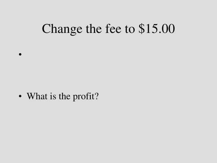 Change the fee to $15.00
