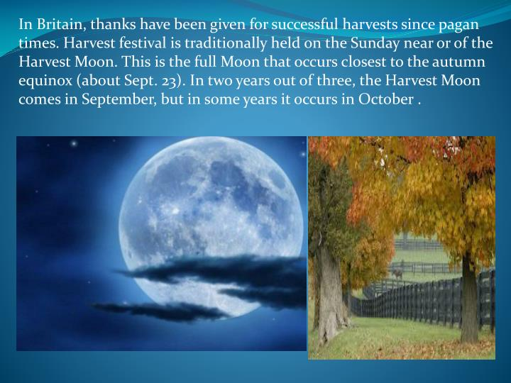 In Britain, thanks have been given for successful harvests since pagan times. Harvest festival is traditionally held on the Sunday near or of the Harvest Moon. This is the full Moon that occurs closest to the autumn equinox (about Sept. 23). In two years out of three, the Harvest Moon comes in September, but in some years it occurs in October