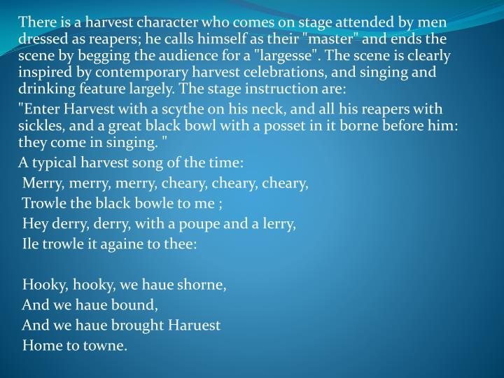 """There is a harvest character who comes on stage attended by men dressed as reapers; he calls himself as their """"master"""" and ends the scene by begging the audience for a """"largesse"""". The scene is clearly inspired by contemporary harvest celebrations, and singing and drinking feature largely. The stage instruction are:"""