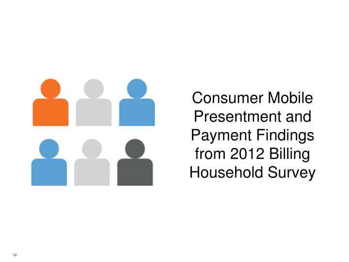 Consumer Mobile Presentment and Payment Findings from 2012 Billing Household Survey