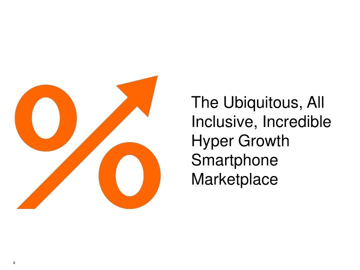 The Ubiquitous, All Inclusive, Incredible Hyper Growth Smartphone Marketplace