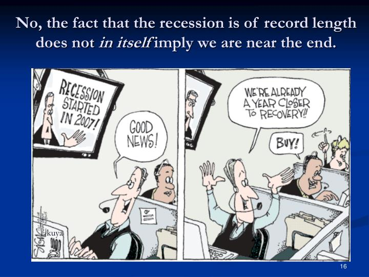 No, the fact that the recession is of record length does not