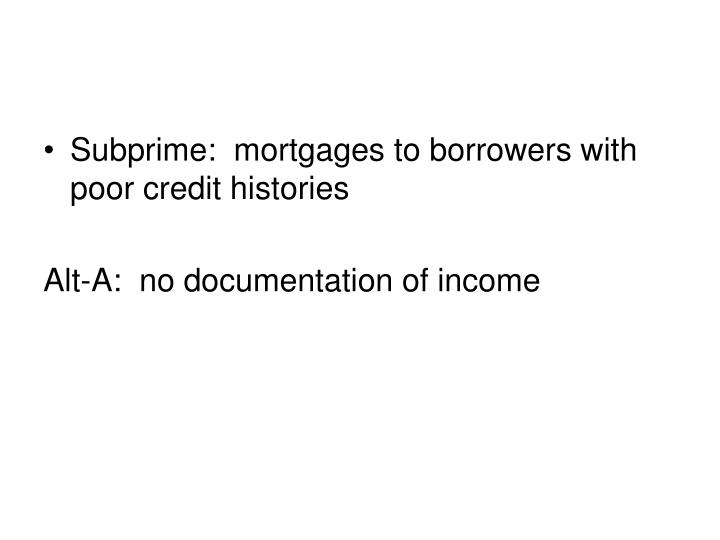 Subprime:  mortgages to borrowers with poor credit histories